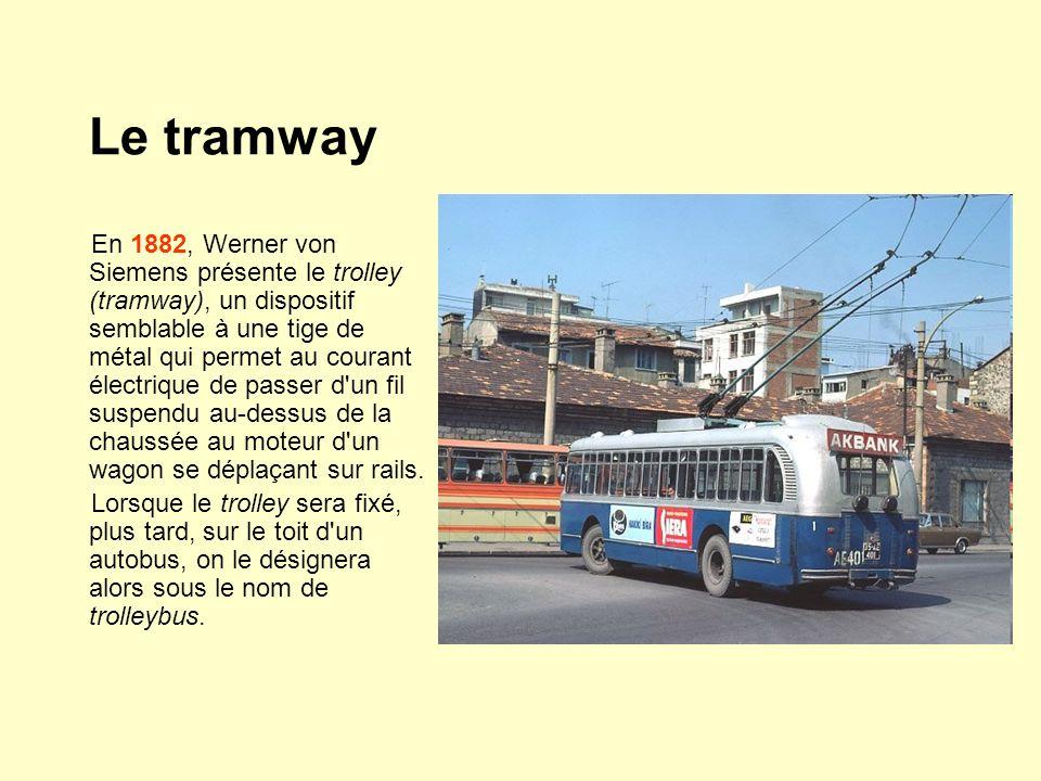 Le tramway En 1882, Werner von Siemens présente le trolley (tramway), un dispositif semblable à une tige de métal qui permet au courant électrique de passer d un fil suspendu au-dessus de la chaussée au moteur d un wagon se déplaçant sur rails.