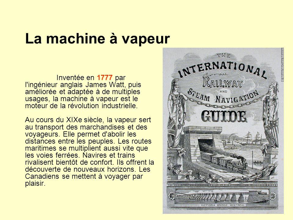La machine à vapeur Inventée en 1777 par l ingénieur anglais James Watt, puis améliorée et adaptée à de multiples usages, la machine à vapeur est le moteur de la révolution industrielle.