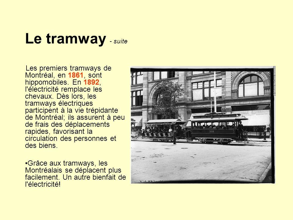 Le tramway - suite Les premiers tramways de Montréal, en 1861, sont hippomobiles. En 1892, l'électricité remplace les chevaux. Dès lors, les tramways