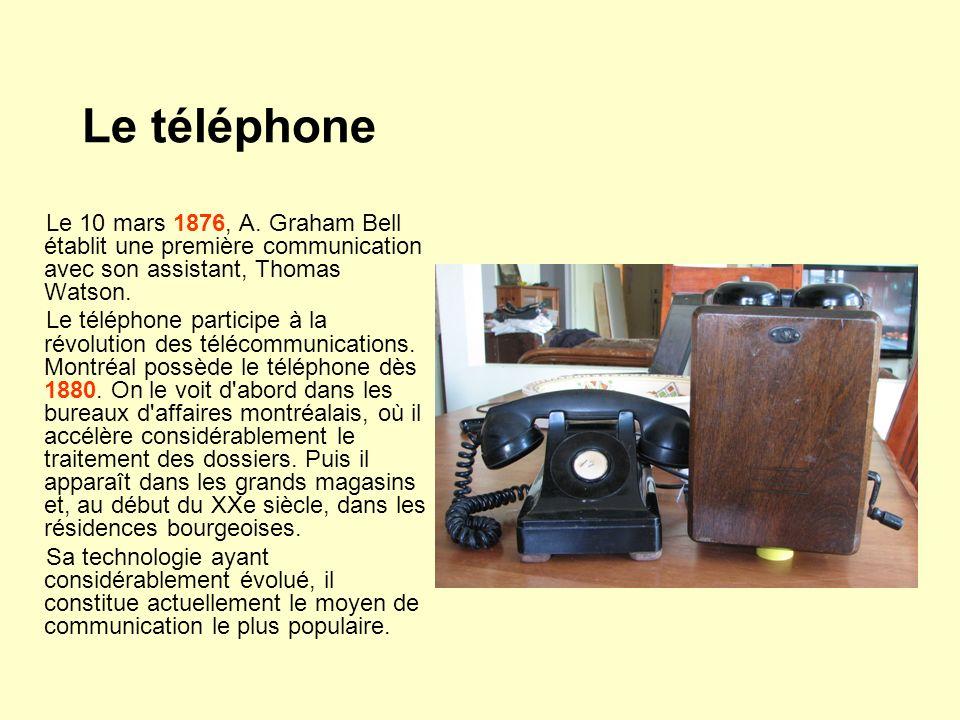 Le téléphone Le 10 mars 1876, A. Graham Bell établit une première communication avec son assistant, Thomas Watson. Le téléphone participe à la révolut