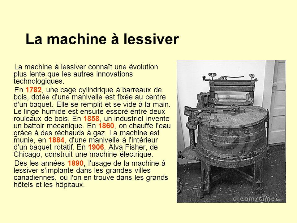 La machine à lessiver La machine à lessiver connaît une évolution plus lente que les autres innovations technologiques. En 1782, une cage cylindrique