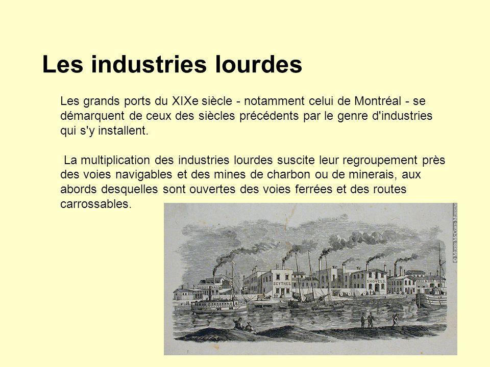 Les industries lourdes Les grands ports du XIXe siècle - notamment celui de Montréal - se démarquent de ceux des siècles précédents par le genre d'ind