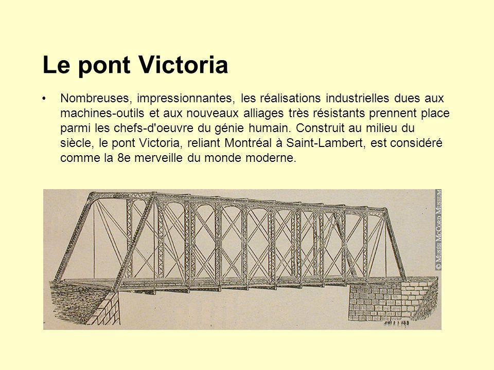 Le pont Victoria Nombreuses, impressionnantes, les réalisations industrielles dues aux machines-outils et aux nouveaux alliages très résistants prennent place parmi les chefs-d oeuvre du génie humain.