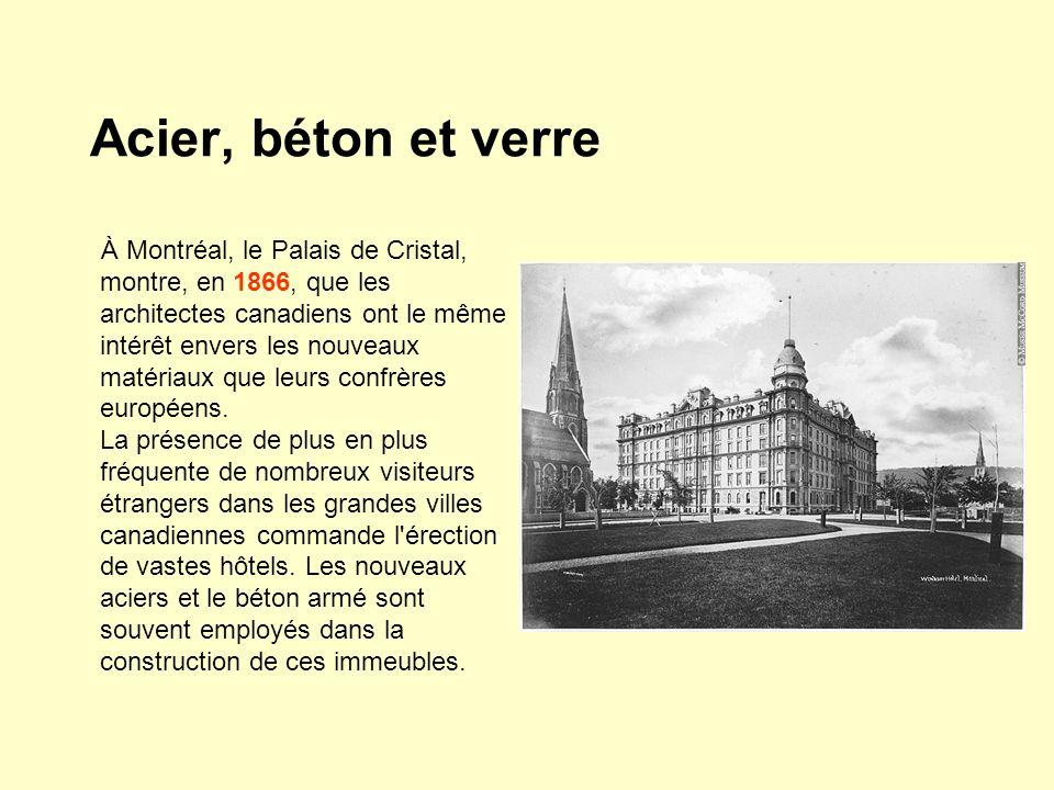 Acier, béton et verre À Montréal, le Palais de Cristal, montre, en 1866, que les architectes canadiens ont le même intérêt envers les nouveaux matériaux que leurs confrères européens.