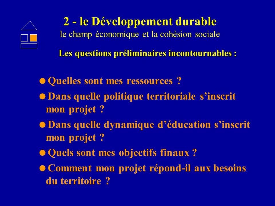 2 - le Développement durable le champ économique et la cohésion sociale Les questions préliminaires incontournables : Quelles sont mes ressources ? Da