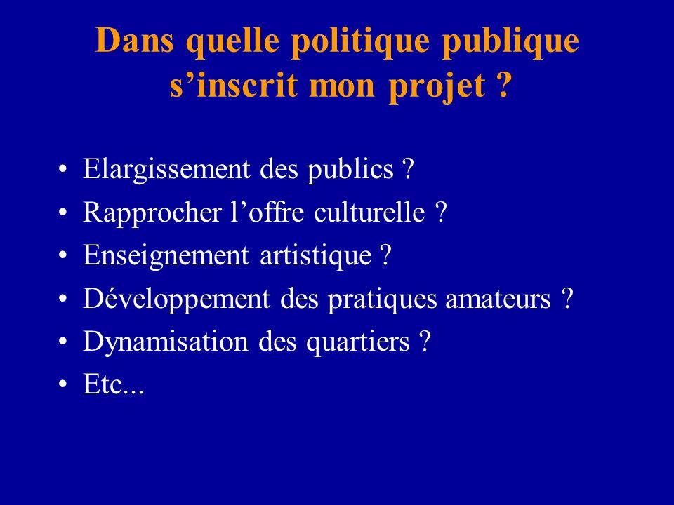 Dans quelle politique publique sinscrit mon projet ? Elargissement des publics ? Rapprocher loffre culturelle ? Enseignement artistique ? Développemen