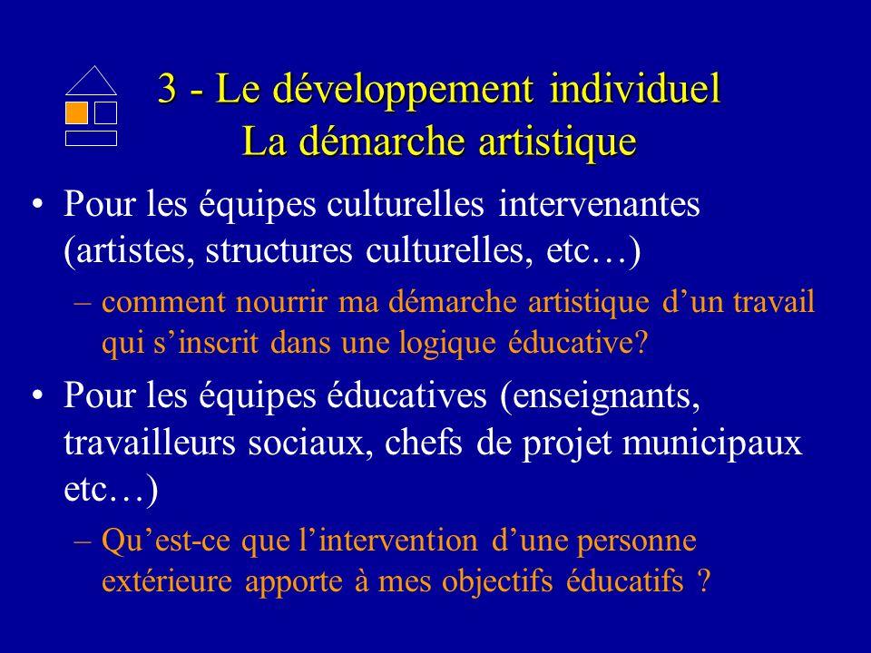 3 - Le développement individuel La démarche artistique Pour les équipes culturelles intervenantes (artistes, structures culturelles, etc…) –comment nourrir ma démarche artistique dun travail qui sinscrit dans une logique éducative.