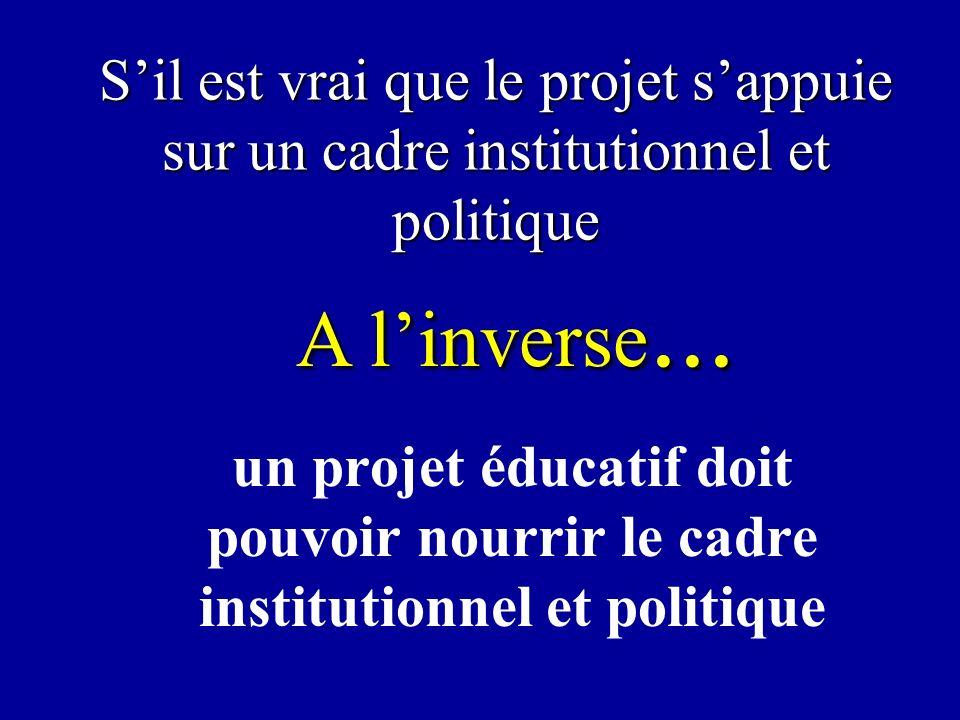 Sil est vrai que le projet sappuie sur un cadre institutionnel et politique un projet éducatif doit pouvoir nourrir le cadre institutionnel et politique A linverse...