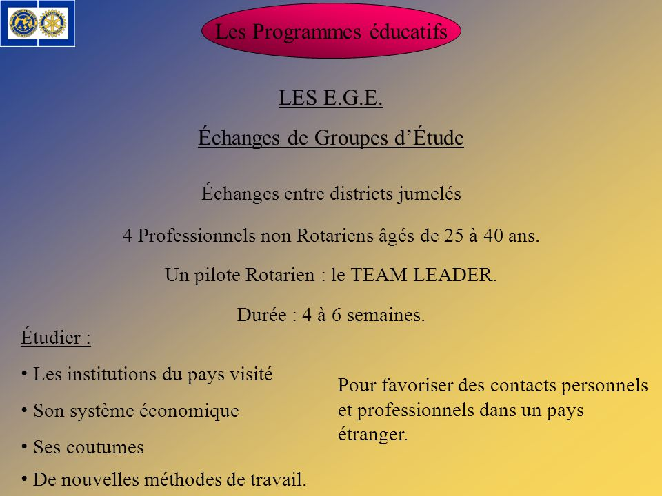 Les Programmes éducatifs LES E.G.E. Échanges de Groupes dÉtude 4 Professionnels non Rotariens âgés de 25 à 40 ans. Un pilote Rotarien : le TEAM LEADER