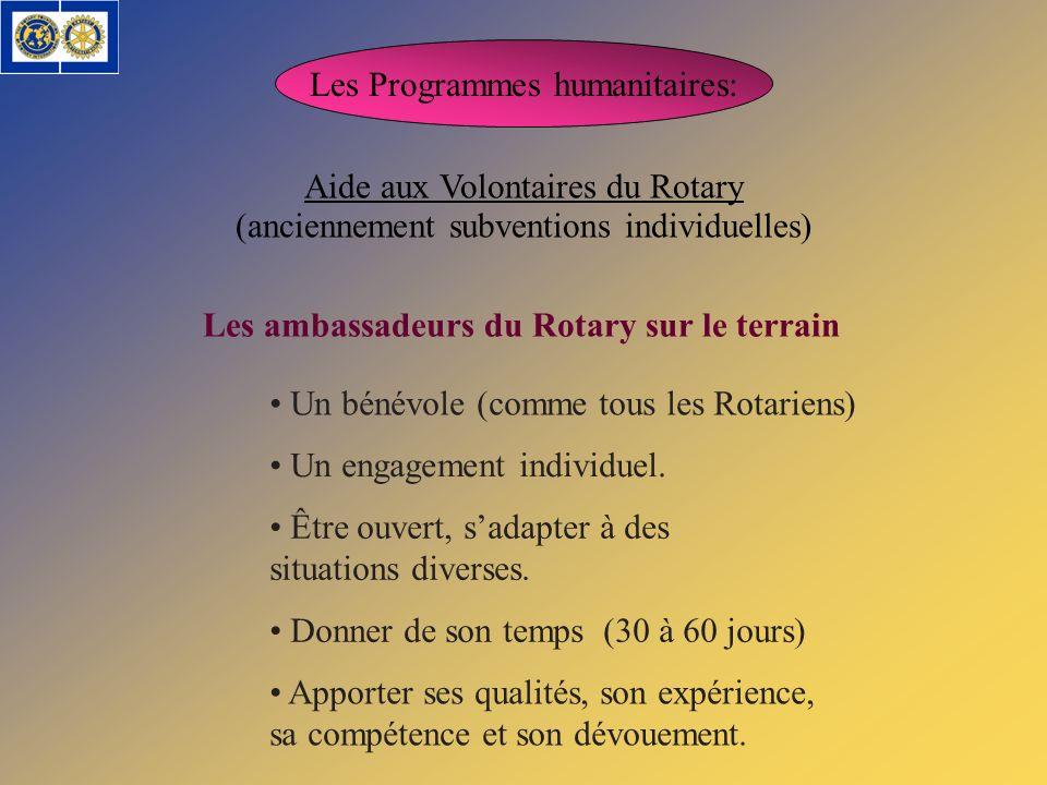 Les Programmes humanitaires: Aide aux Volontaires du Rotary Les ambassadeurs du Rotary sur le terrain Un bénévole (comme tous les Rotariens) Un engage