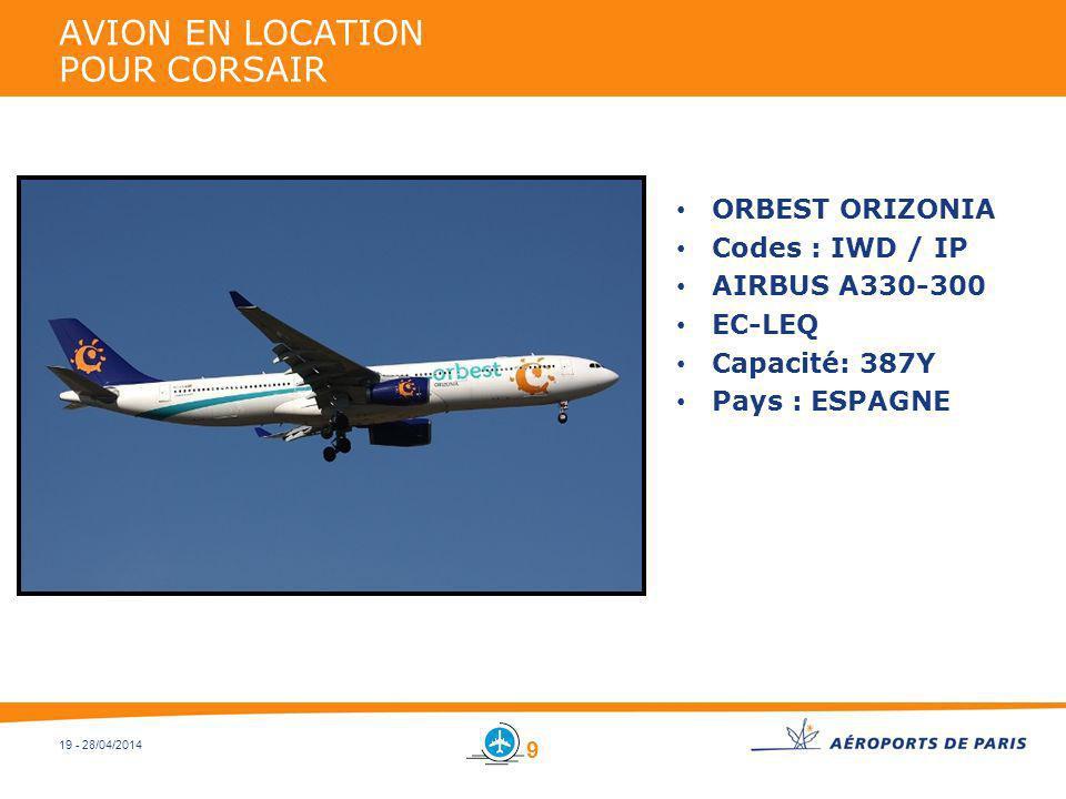 19 - 28/04/2014 AVION EN LOCATION POUR CORSAIR ORBEST ORIZONIA Codes : IWD / IP AIRBUS A330-300 EC-LEQ Capacité: 387Y Pays : ESPAGNE 9