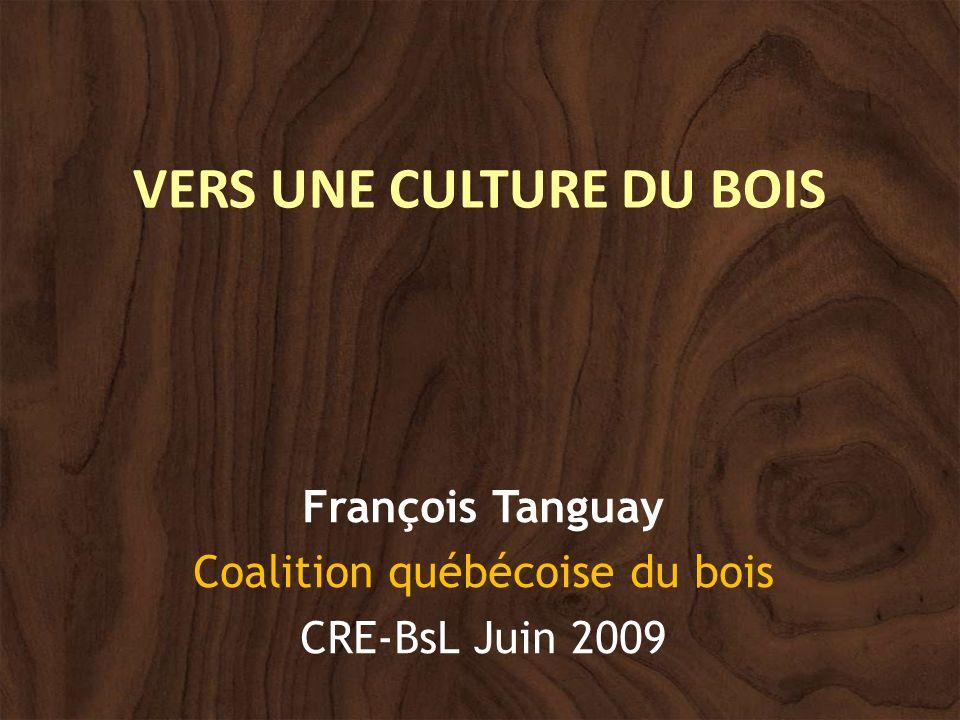 VERS UNE CULTURE DU BOIS François Tanguay Coalition québécoise du bois CRE-BsL Juin 2009