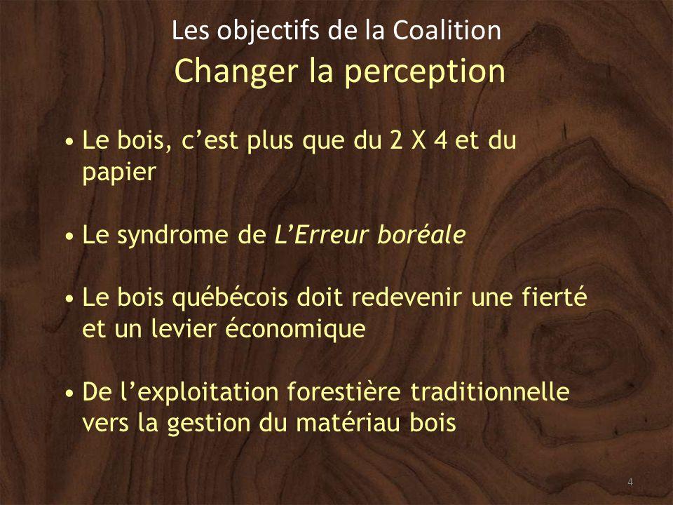 4 Les objectifs de la Coalition Changer la perception Le bois, cest plus que du 2 X 4 et du papier Le syndrome de LErreur boréale Le bois québécois doit redevenir une fierté et un levier économique De lexploitation forestière traditionnelle vers la gestion du matériau bois