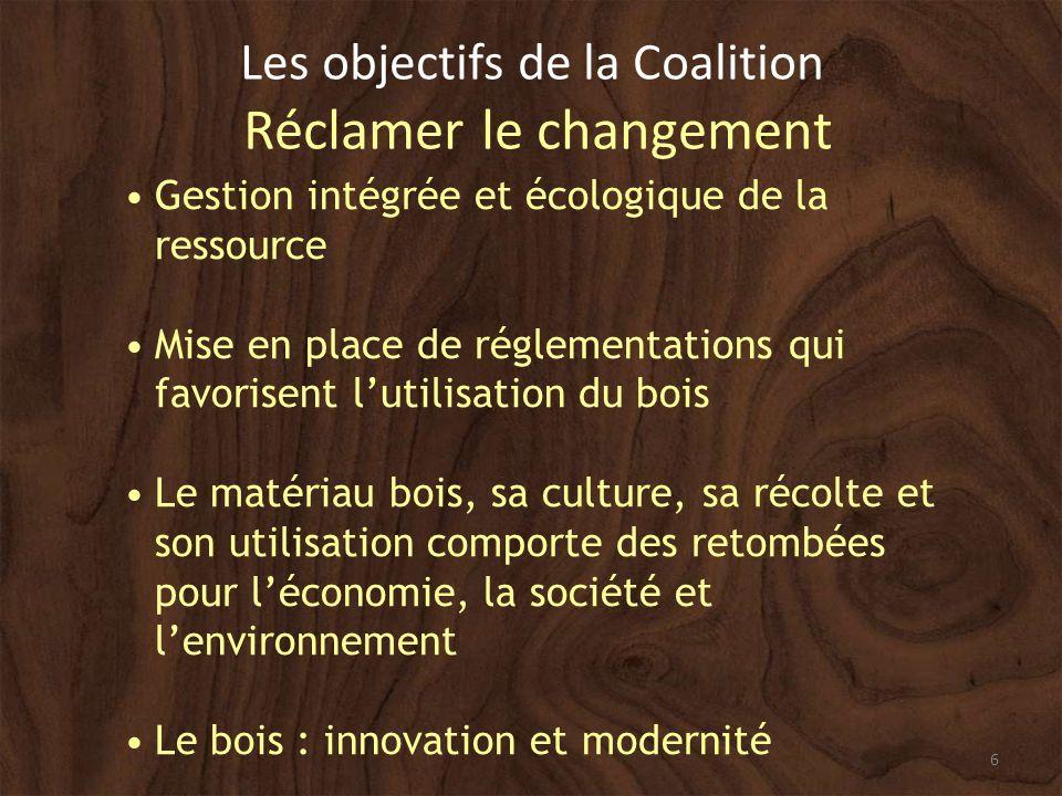 6 Les objectifs de la Coalition Réclamer le changement Gestion intégrée et écologique de la ressource Mise en place de réglementations qui favorisent lutilisation du bois Le matériau bois, sa culture, sa récolte et son utilisation comporte des retombées pour léconomie, la société et lenvironnement Le bois : innovation et modernité