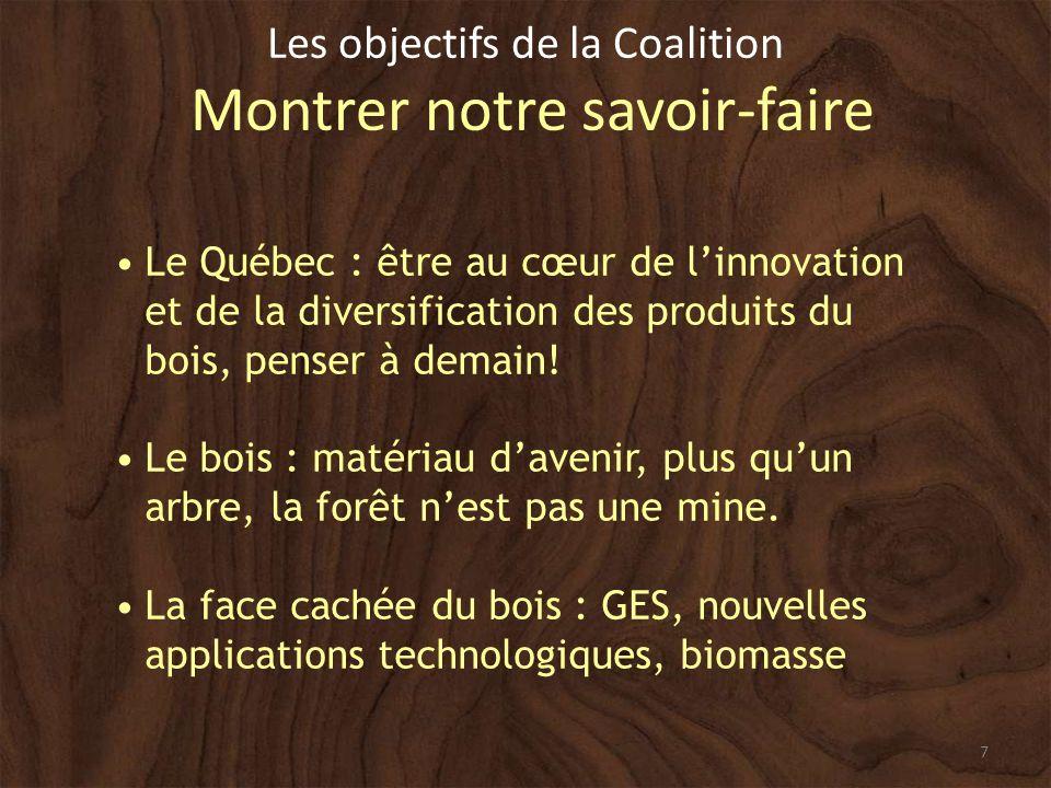 7 Les objectifs de la Coalition Montrer notre savoir-faire Le Québec : être au cœur de linnovation et de la diversification des produits du bois, penser à demain.