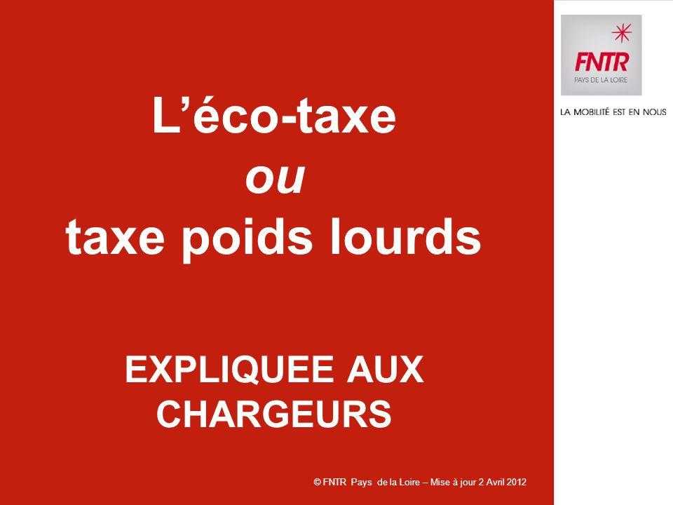 © FNTR Pays de la Loire – Mise à jour 2 Avril 2012 Léco-taxe ou taxe poids lourds EXPLIQUEE AUX CHARGEURS