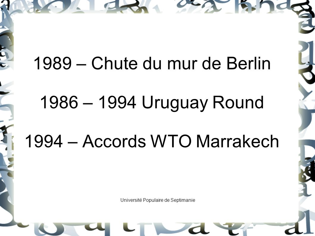 1989 – Chute du mur de Berlin 1986 – 1994 Uruguay Round 1994 – Accords WTO Marrakech Université Populaire de Septimanie