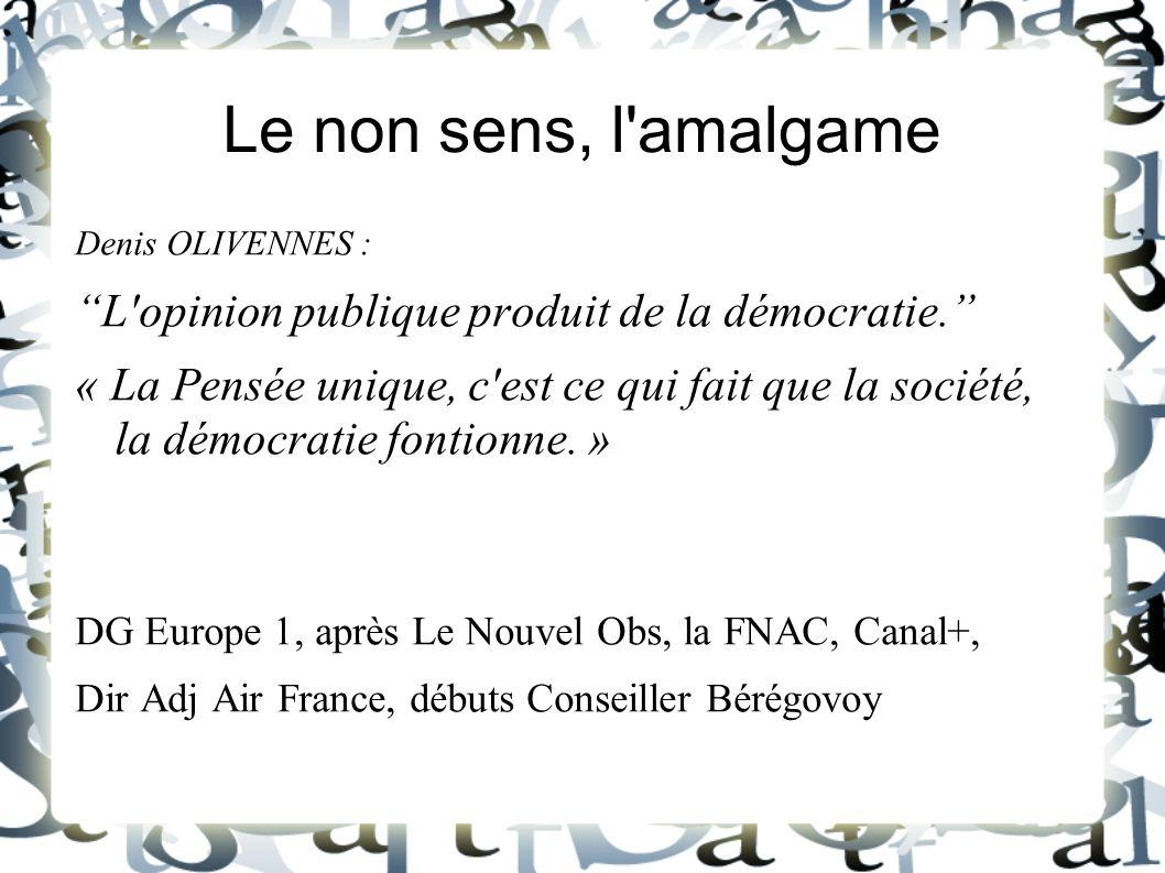 Le non sens, l'amalgame Denis OLIVENNES : L'opinion publique produit de la démocratie. « La Pensée unique, c'est ce qui fait que la société, la démocr