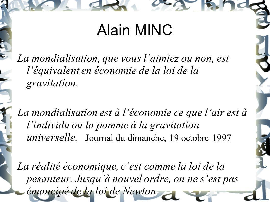 Alain MINC La mondialisation, que vous laimiez ou non, est léquivalent en économie de la loi de la gravitation. La mondialisation est à léconomie ce q
