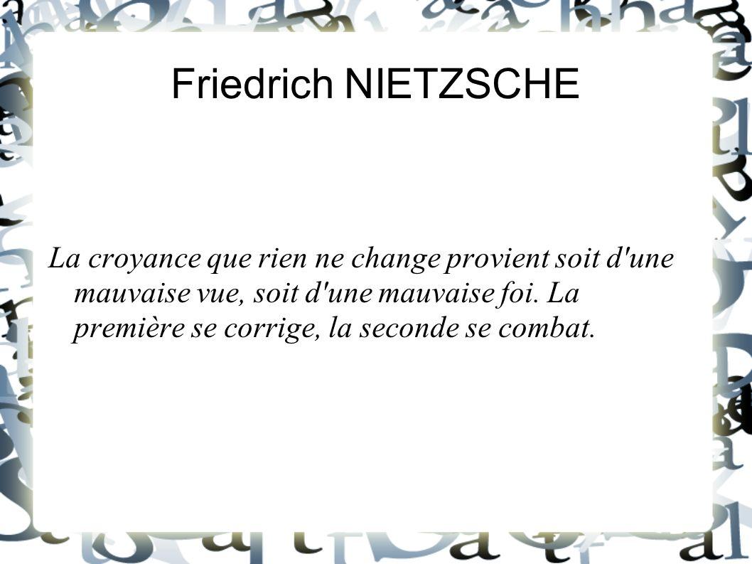 Friedrich NIETZSCHE La croyance que rien ne change provient soit d'une mauvaise vue, soit d'une mauvaise foi. La première se corrige, la seconde se co