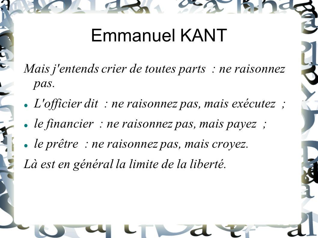 Emmanuel KANT Mais j'entends crier de toutes parts : ne raisonnez pas. L'officier dit : ne raisonnez pas, mais exécutez ; le financier : ne raisonnez