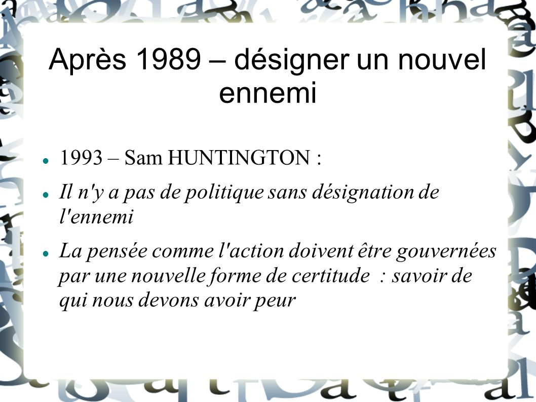 Après 1989 – désigner un nouvel ennemi 1993 – Sam HUNTINGTON : Il n'y a pas de politique sans désignation de l'ennemi La pensée comme l'action doivent