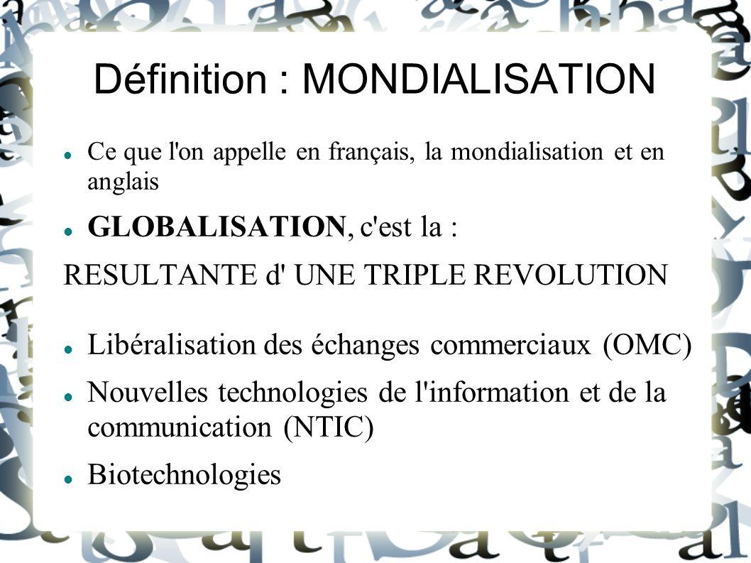 Définition : MONDIALISATION Ce que l'on appelle en français, la mondialisation et en anglais GLOBALISATION, c'est la : RESULTANTE d' UNE TRIPLE REVOLU