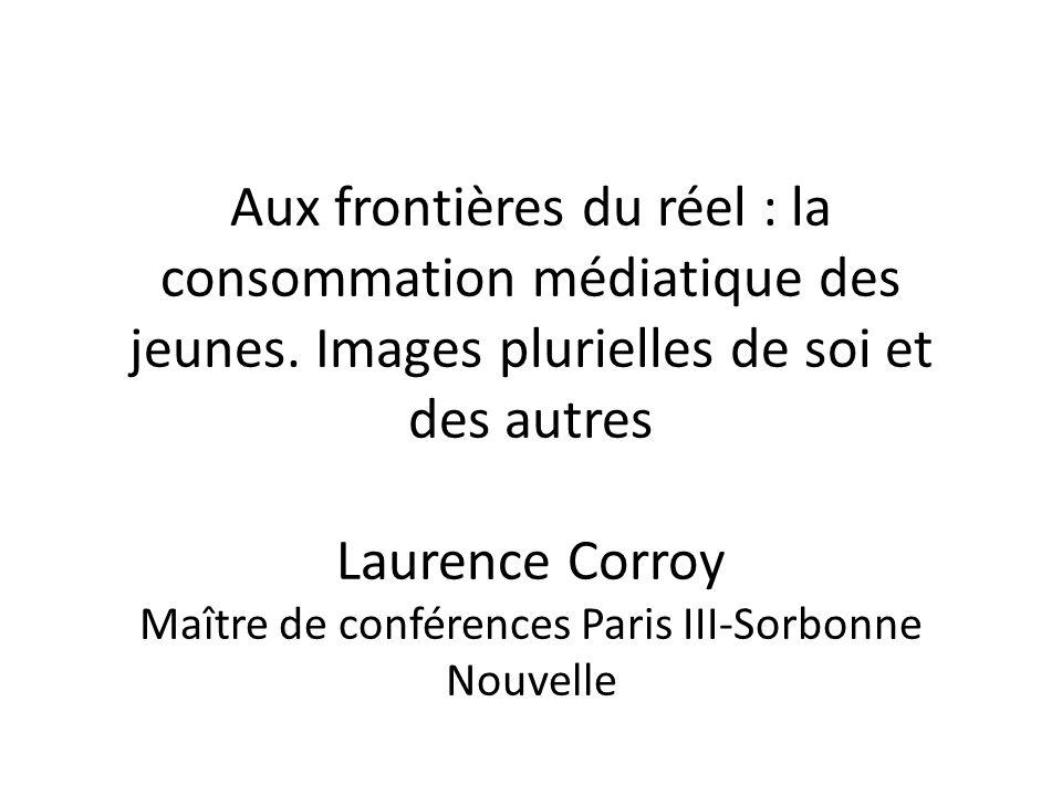 Aux frontières du réel : la consommation médiatique des jeunes. Images plurielles de soi et des autres Laurence Corroy Maître de conférences Paris III