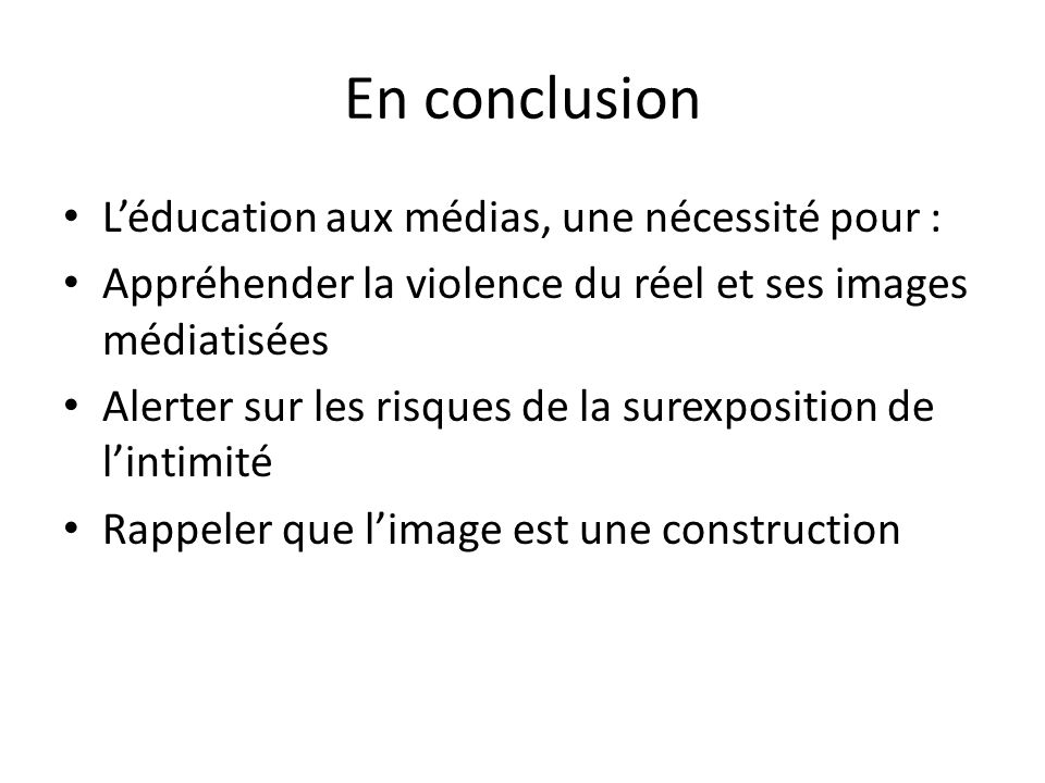 En conclusion Léducation aux médias, une nécessité pour : Appréhender la violence du réel et ses images médiatisées Alerter sur les risques de la sure