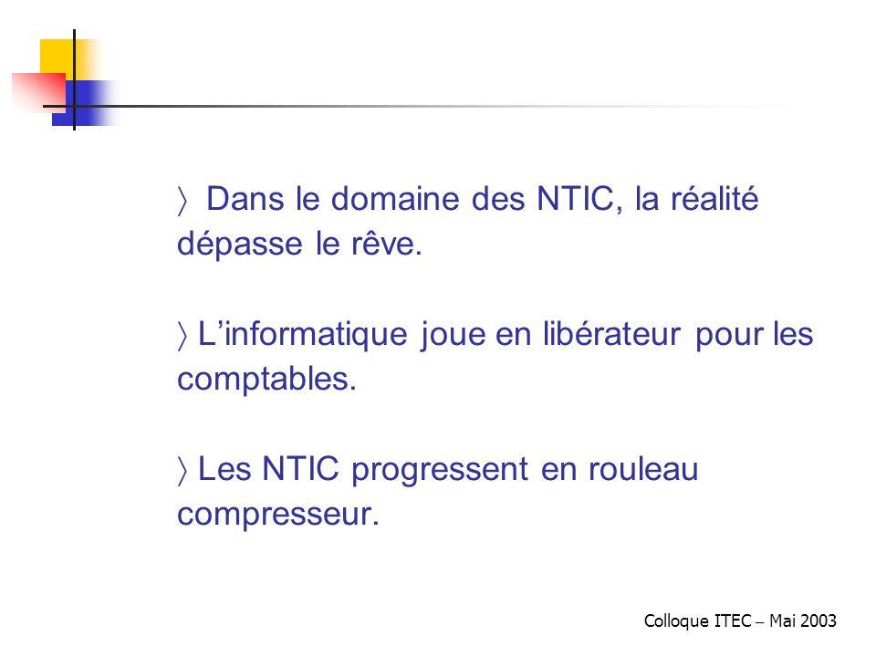 Colloque ITEC – Mai 2003 ñ Dans le domaine des NTIC, la réalité dépasse le rêve. Linformatique joue en libérateur pour les comptables. Les NTIC progre