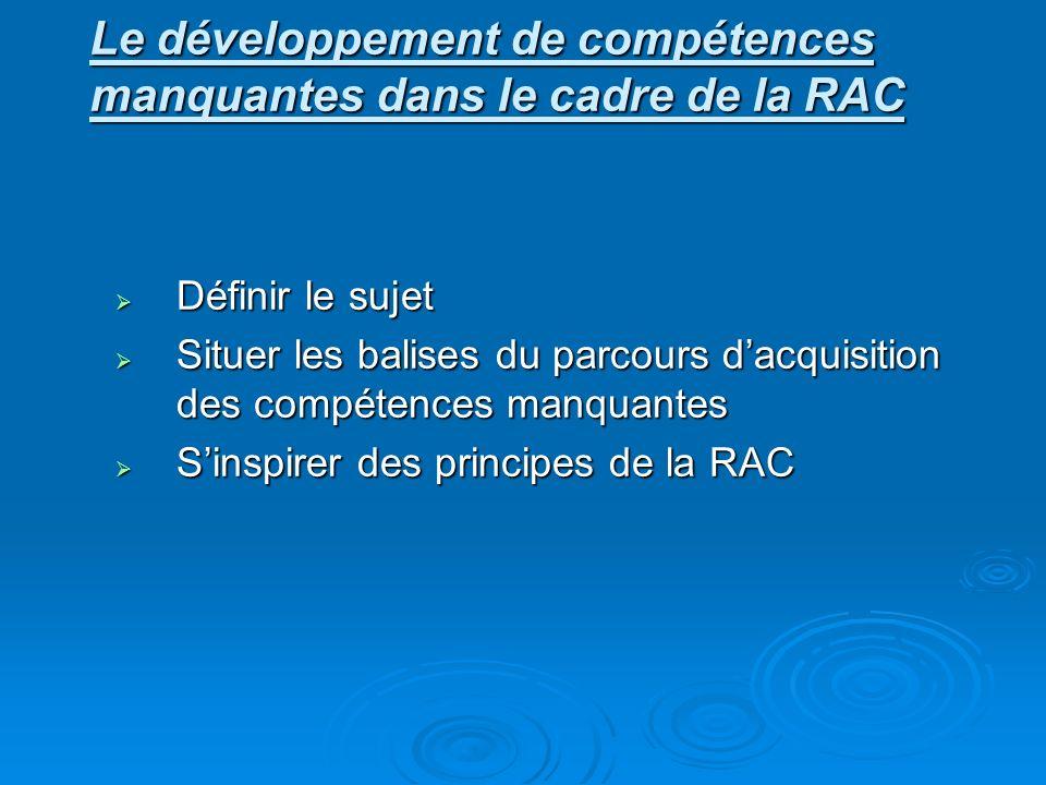 Définir le sujet Définir le sujet Situer les balises du parcours dacquisition des compétences manquantes Situer les balises du parcours dacquisition des compétences manquantes Sinspirer des principes de la RAC Sinspirer des principes de la RAC Le développement de compétences manquantes dans le cadre de la RAC