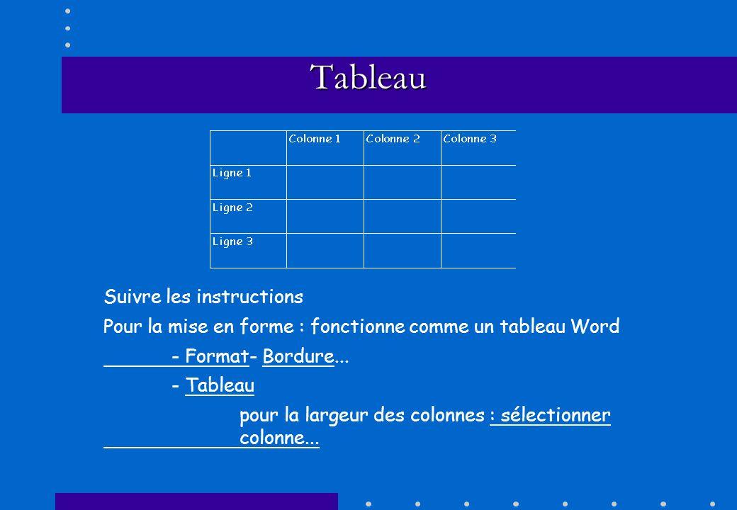 Tableau Suivre les instructions Pour la mise en forme : fonctionne comme un tableau Word - Format- Bordure... - Tableau pour la largeur des colonnes :