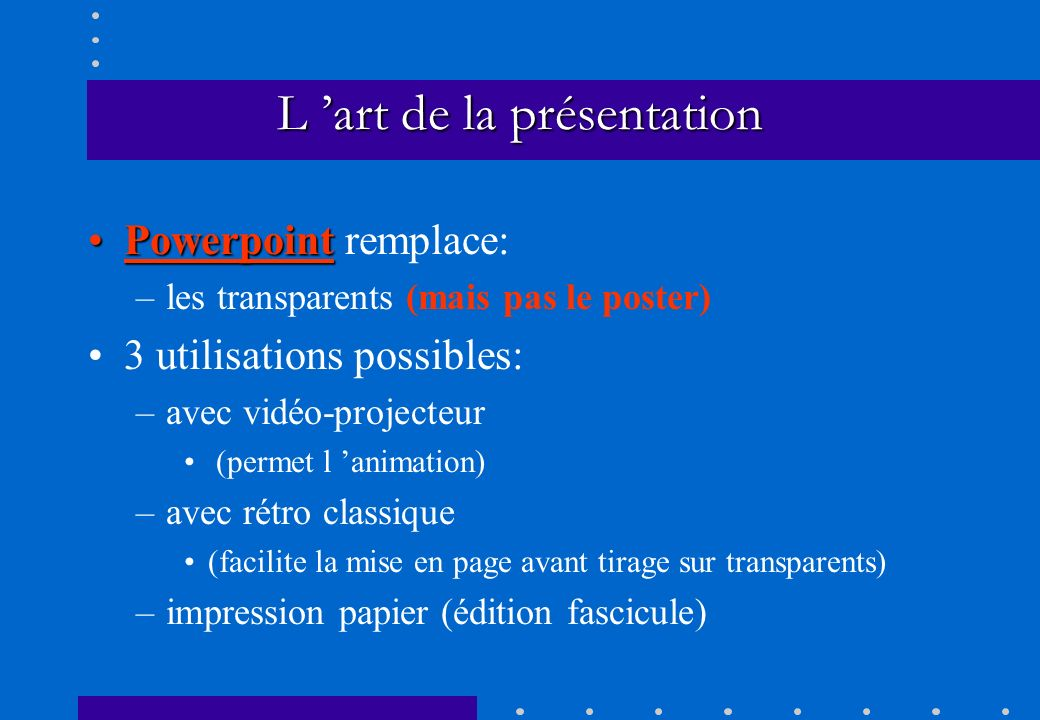 L art de la présentation Powerpoint remplace: –l–les transparents (mais pas le poster) 3 utilisations possibles: –a–avec vidéo-projecteur (permet l an