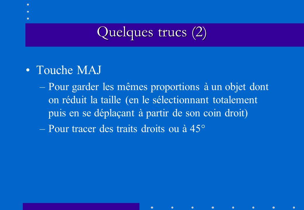 Quelques trucs (2) Touche MAJ –Pour garder les mêmes proportions à un objet dont on réduit la taille (en le sélectionnant totalement puis en se déplaç