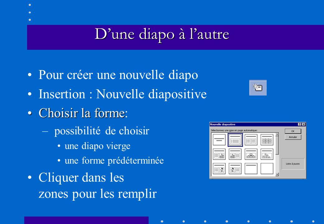 Dune diapo à lautre Pour créer une nouvelle diapo Insertion : Nouvelle diapositive Choisir la formeChoisir la forme: – possibilité de choisir une diap