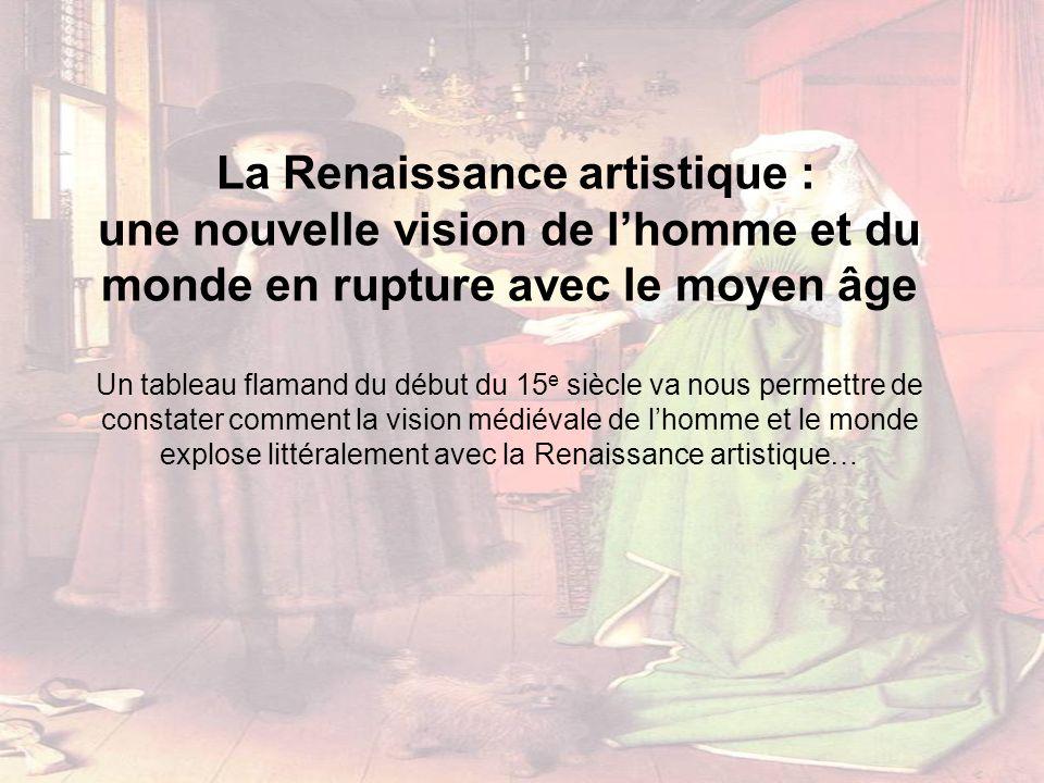 La Renaissance artistique : une nouvelle vision de lhomme et du monde en rupture avec le moyen âge Un tableau flamand du début du 15 e siècle va nous