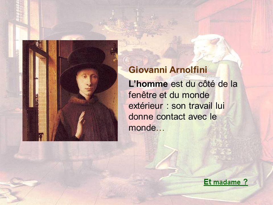 Giovanni Arnolfini Lhomme est du côté de la fenêtre et du monde extérieur : son travail lui donne contact avec le monde… Et madame ?