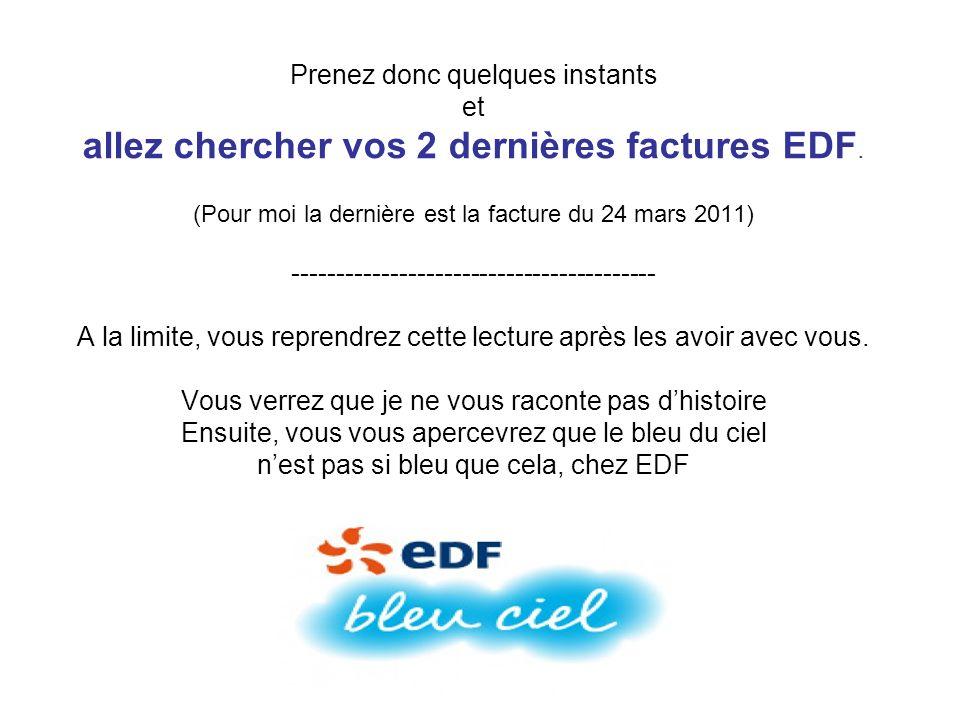 Prenez donc quelques instants et allez chercher vos 2 dernières factures EDF. (Pour moi la dernière est la facture du 24 mars 2011) ------------------