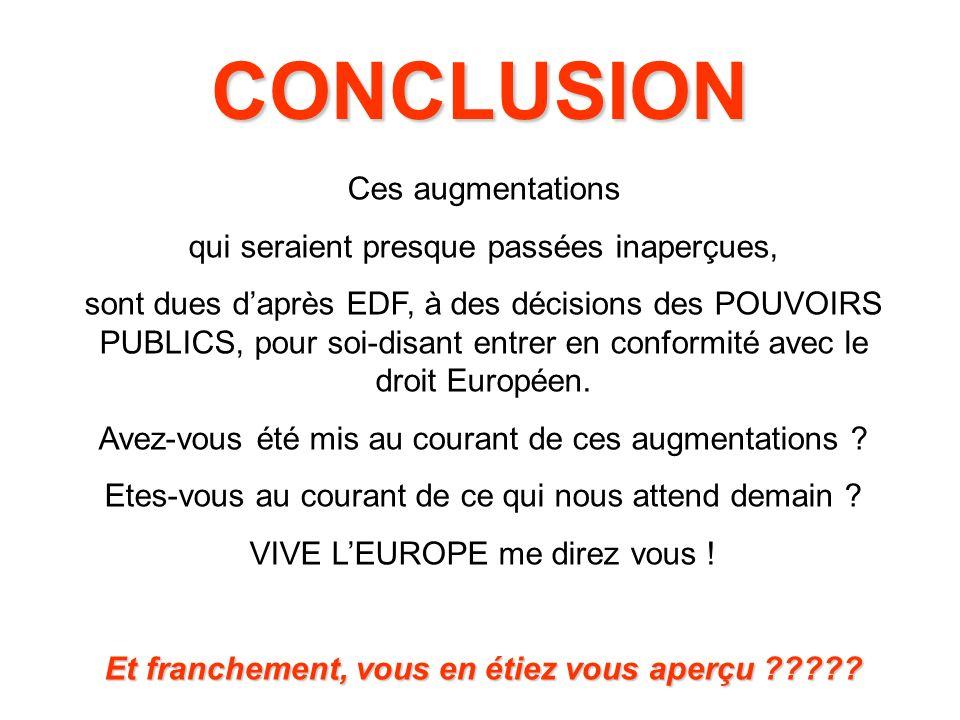 CONCLUSION Ces augmentations qui seraient presque passées inaperçues, sont dues daprès EDF, à des décisions des POUVOIRS PUBLICS, pour soi-disant entrer en conformité avec le droit Européen.