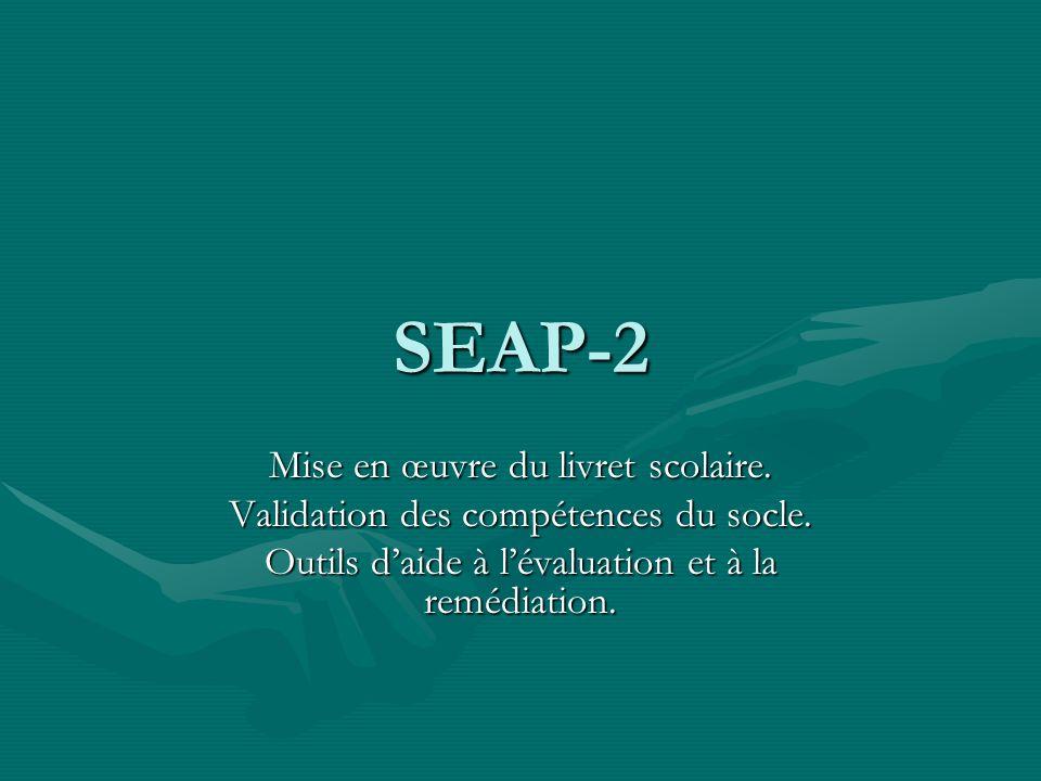 SEAP-2 Mise en œuvre du livret scolaire. Validation des compétences du socle. Outils daide à lévaluation et à la remédiation.