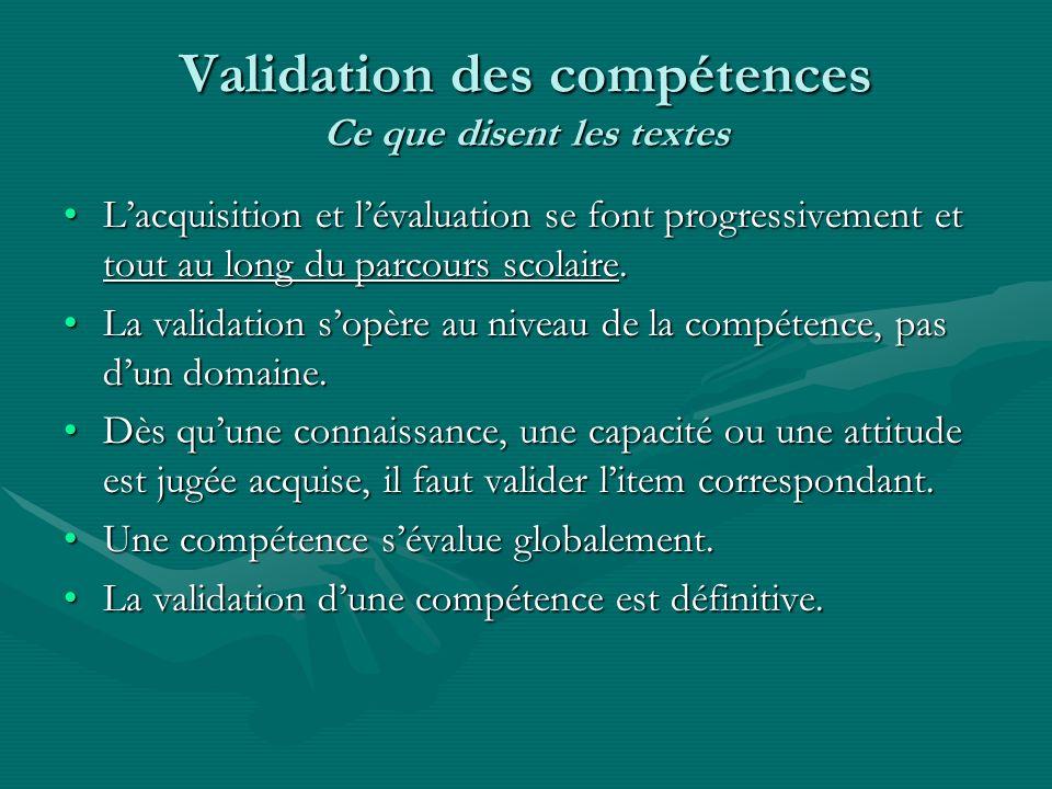 Validation des compétences Ce que disent les textes Lacquisition et lévaluation se font progressivement et tout au long du parcours scolaire.Lacquisit