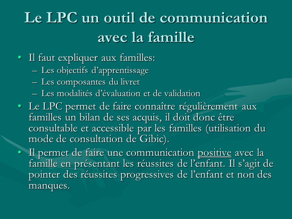 Le LPC un outil de communication avec la famille Il faut expliquer aux familles:Il faut expliquer aux familles: –Les objectifs dapprentissage –Les com