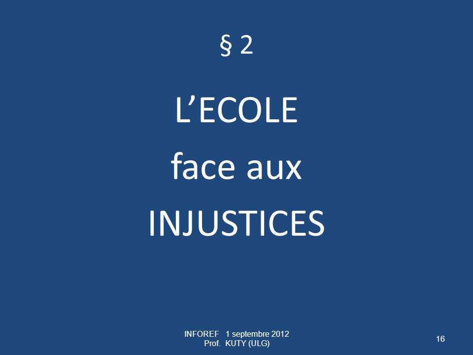 § 2 LECOLE face aux INJUSTICES INFOREF 1 septembre 2012 Prof. KUTY (ULG) 16