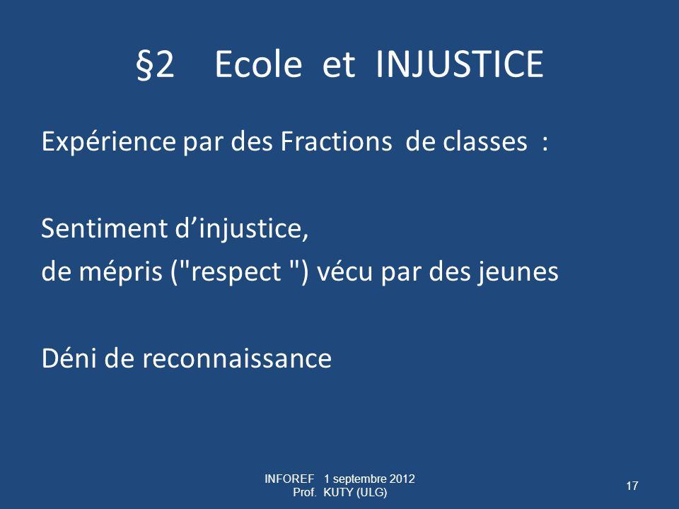 §2 Ecole et INJUSTICE Expérience par des Fractions de classes : Sentiment dinjustice, de mépris ( respect ) vécu par des jeunes Déni de reconnaissance INFOREF 1 septembre 2012 Prof.