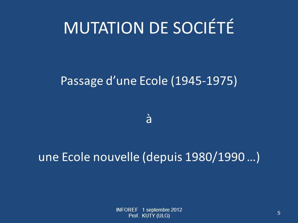 MUTATION DE SOCIÉTÉ Passage dune Ecole (1945-1975) à une Ecole nouvelle (depuis 1980/1990 …) INFOREF 1 septembre 2012 Prof.