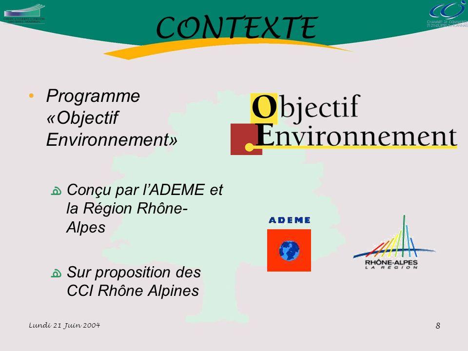 Lundi 21 Juin 2004 8 CONTEXTE Programme «Objectif Environnement» Conçu par lADEME et la Région Rhône- Alpes Sur proposition des CCI Rhône Alpines