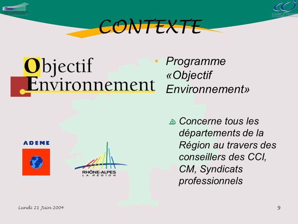Lundi 21 Juin 2004 9 CONTEXTE Programme «Objectif Environnement» Concerne tous les départements de la Région au travers des conseillers des CCI, CM, Syndicats professionnels