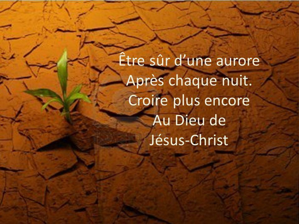 Être sûr dune aurore Après chaque nuit. Croire plus encore Au Dieu de Jésus-Christ