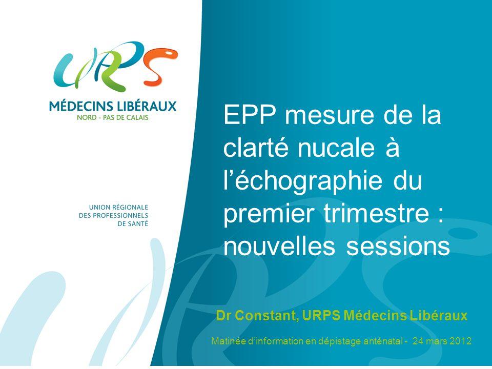 EPP mesure de la clarté nucale à léchographie du premier trimestre : nouvelles sessions Dr Constant, URPS Médecins Libéraux Matinée dinformation en dépistage anténatal - 24 mars 2012