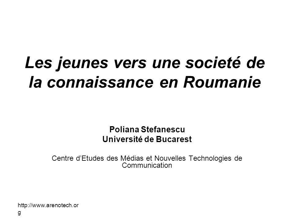 http://www.arenotech.or g Les jeunes vers une societé de la connaissance en Roumanie Poliana Stefanescu Université de Bucarest Centre dEtudes des Médi